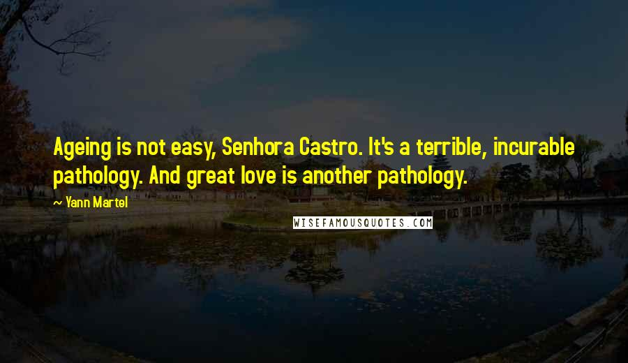 Yann Martel quotes: Ageing is not easy, Senhora Castro. It's a terrible, incurable pathology. And great love is another pathology.