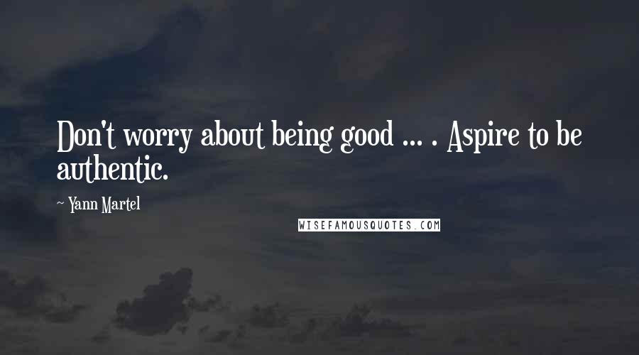 Yann Martel quotes: Don't worry about being good ... . Aspire to be authentic.