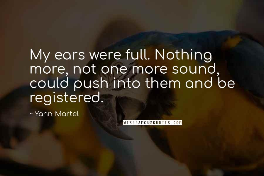 Yann Martel quotes: My ears were full. Nothing more, not one more sound, could push into them and be registered.