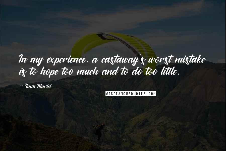 Yann Martel quotes: In my experience, a castaway's worst mistake is to hope too much and to do too little.