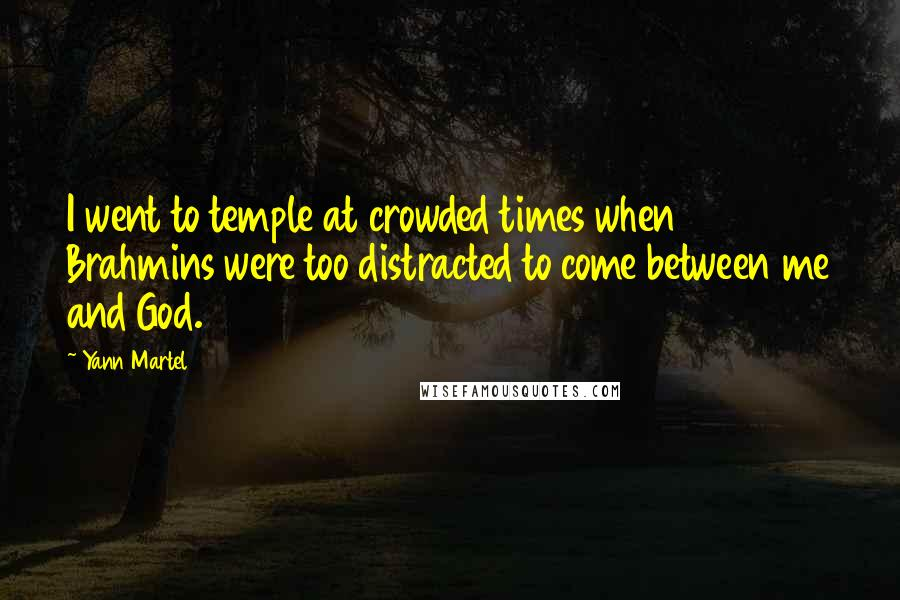 Yann Martel quotes: I went to temple at crowded times when Brahmins were too distracted to come between me and God.
