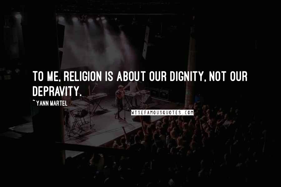 Yann Martel quotes: To me, religion is about our dignity, not our depravity.