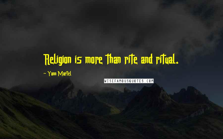 Yann Martel quotes: Religion is more than rite and ritual.