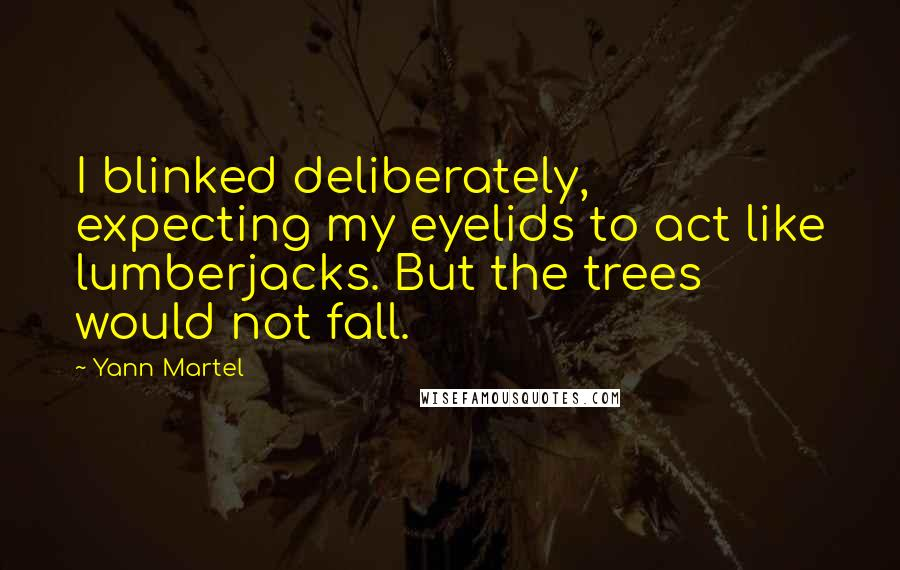 Yann Martel quotes: I blinked deliberately, expecting my eyelids to act like lumberjacks. But the trees would not fall.