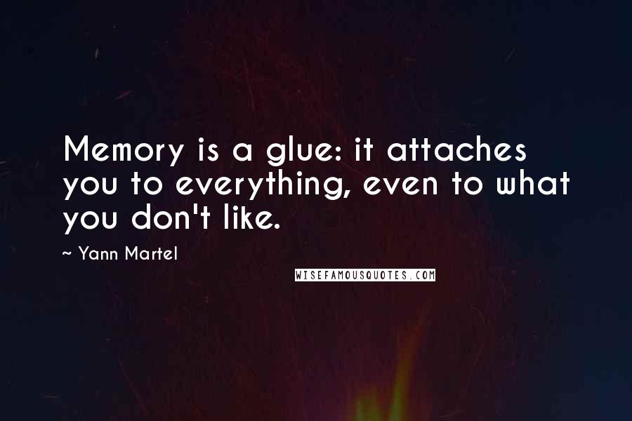 Yann Martel quotes: Memory is a glue: it attaches you to everything, even to what you don't like.