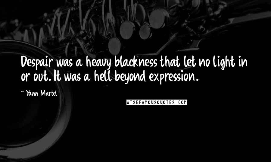 Yann Martel quotes: Despair was a heavy blackness that let no light in or out. It was a hell beyond expression.