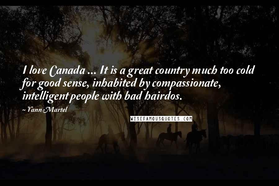 Yann Martel quotes: I love Canada ... It is a great country much too cold for good sense, inhabited by compassionate, intelligent people with bad hairdos.