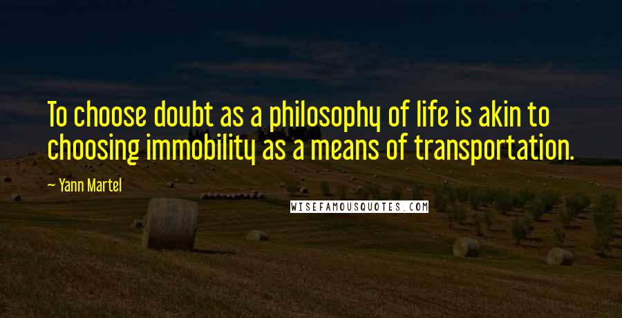 Yann Martel quotes: To choose doubt as a philosophy of life is akin to choosing immobility as a means of transportation.