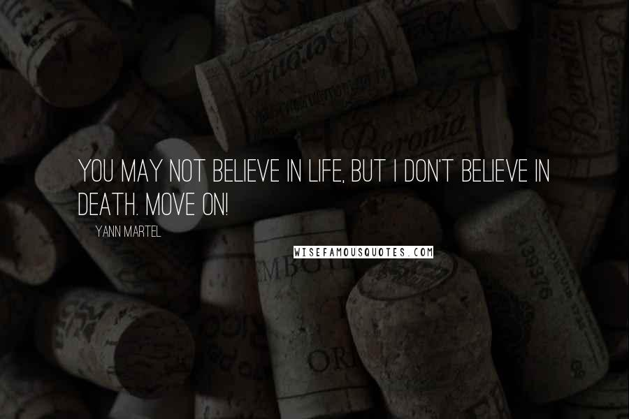 Yann Martel quotes: You may not believe in life, but I don't believe in death. Move on!
