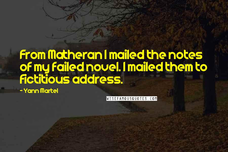 Yann Martel quotes: From Matheran I mailed the notes of my failed novel. I mailed them to fictitious address.
