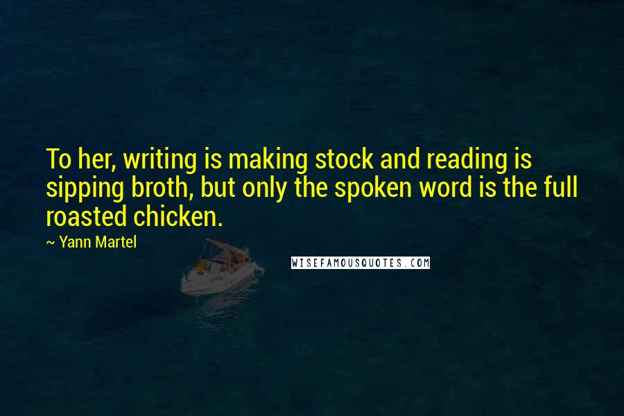 Yann Martel quotes: To her, writing is making stock and reading is sipping broth, but only the spoken word is the full roasted chicken.