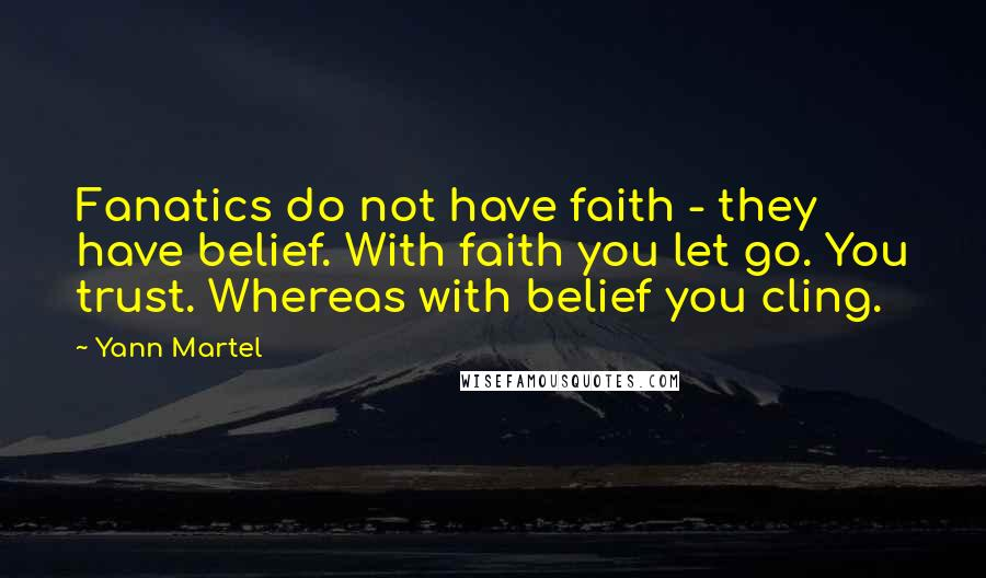 Yann Martel quotes: Fanatics do not have faith - they have belief. With faith you let go. You trust. Whereas with belief you cling.