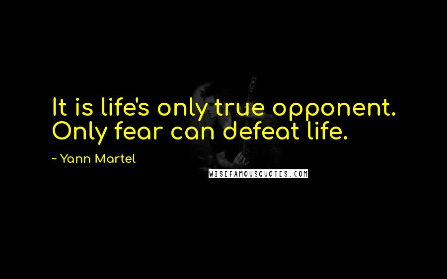 Yann Martel quotes: It is life's only true opponent. Only fear can defeat life.