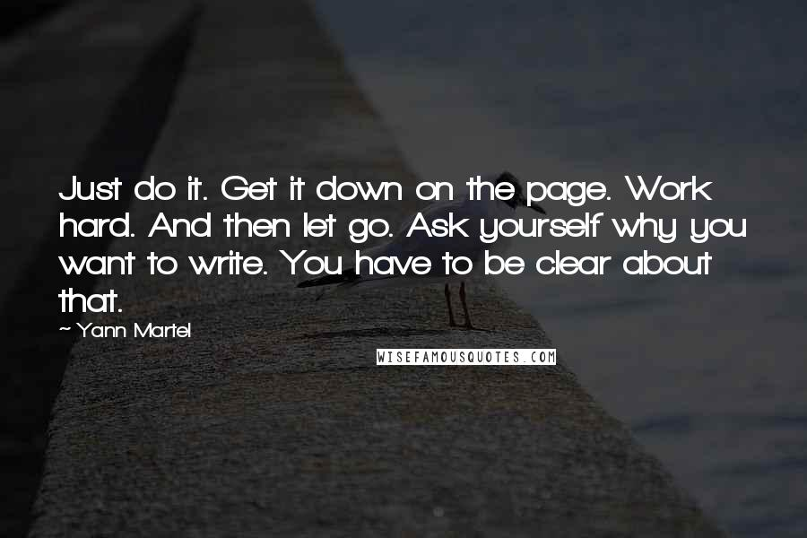 Yann Martel quotes: Just do it. Get it down on the page. Work hard. And then let go. Ask yourself why you want to write. You have to be clear about that.