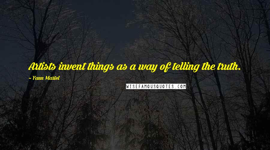 Yann Martel quotes: Artists invent things as a way of telling the truth.