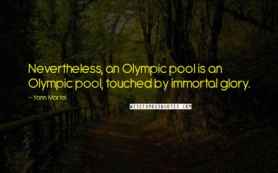 Yann Martel quotes: Nevertheless, an Olympic pool is an Olympic pool, touched by immortal glory.