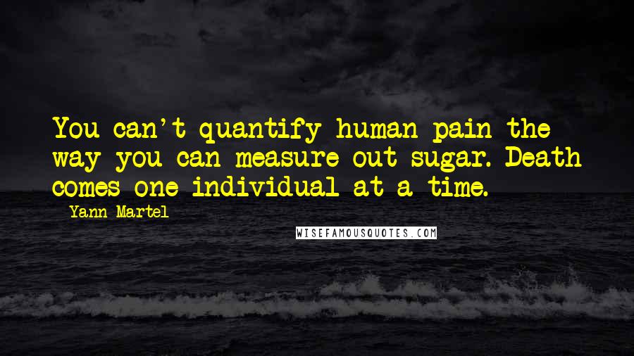 Yann Martel quotes: You can't quantify human pain the way you can measure out sugar. Death comes one individual at a time.