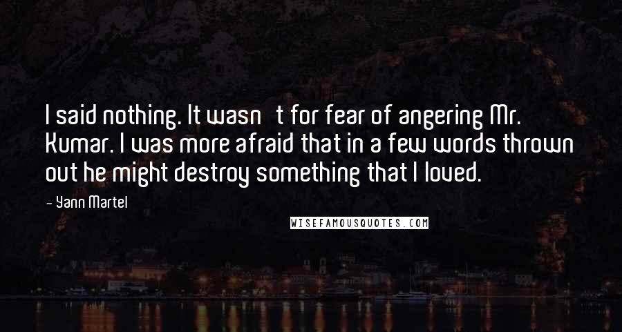 Yann Martel quotes: I said nothing. It wasn't for fear of angering Mr. Kumar. I was more afraid that in a few words thrown out he might destroy something that I loved.