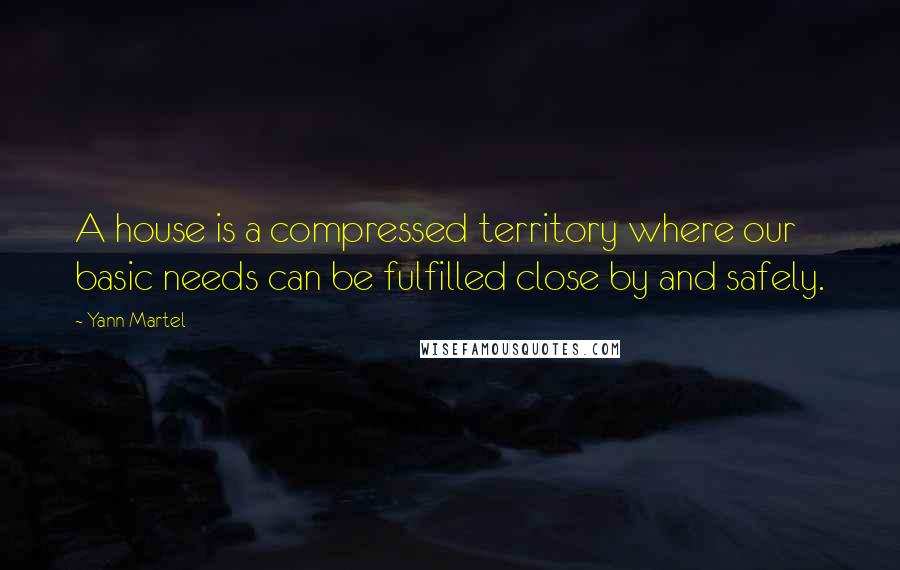 Yann Martel quotes: A house is a compressed territory where our basic needs can be fulfilled close by and safely.