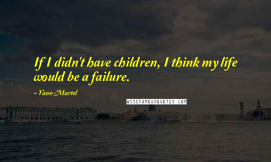 Yann Martel quotes: If I didn't have children, I think my life would be a failure.