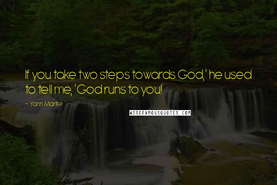 Yann Martel quotes: If you take two steps towards God,' he used to tell me, 'God runs to you!