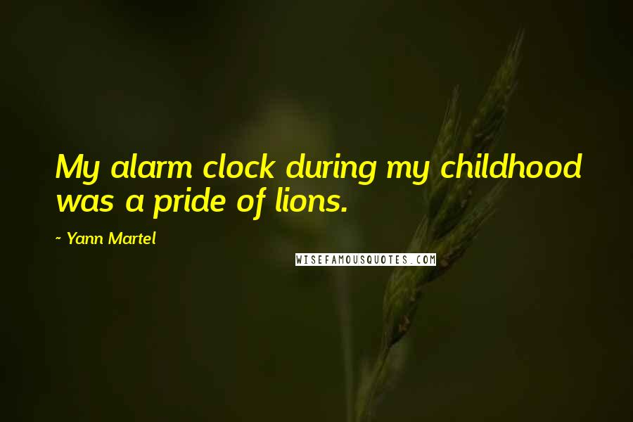 Yann Martel quotes: My alarm clock during my childhood was a pride of lions.