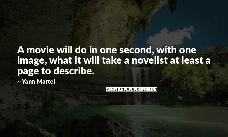 Yann Martel quotes: A movie will do in one second, with one image, what it will take a novelist at least a page to describe.