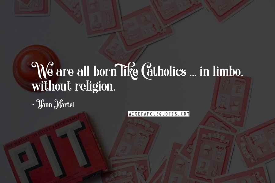Yann Martel quotes: We are all born like Catholics ... in limbo, without religion.
