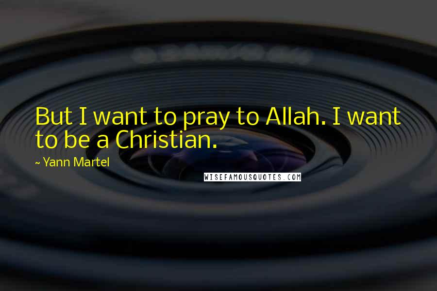 Yann Martel quotes: But I want to pray to Allah. I want to be a Christian.