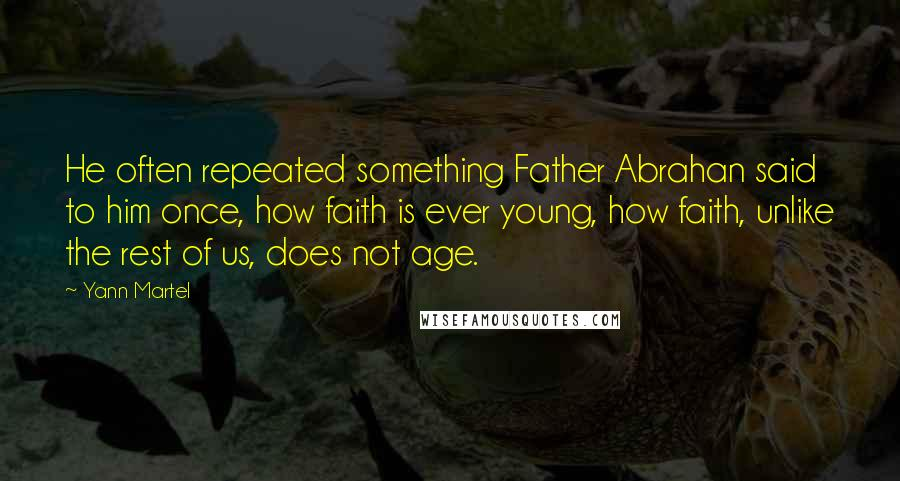 Yann Martel quotes: He often repeated something Father Abrahan said to him once, how faith is ever young, how faith, unlike the rest of us, does not age.