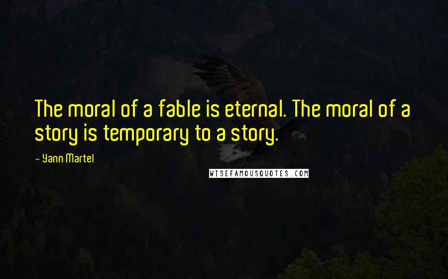 Yann Martel quotes: The moral of a fable is eternal. The moral of a story is temporary to a story.