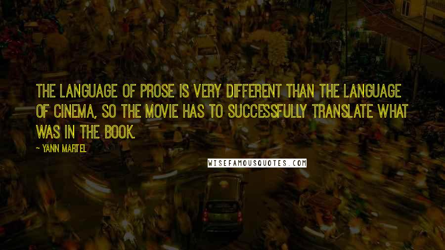 Yann Martel quotes: The language of prose is very different than the language of cinema, so the movie has to successfully translate what was in the book.