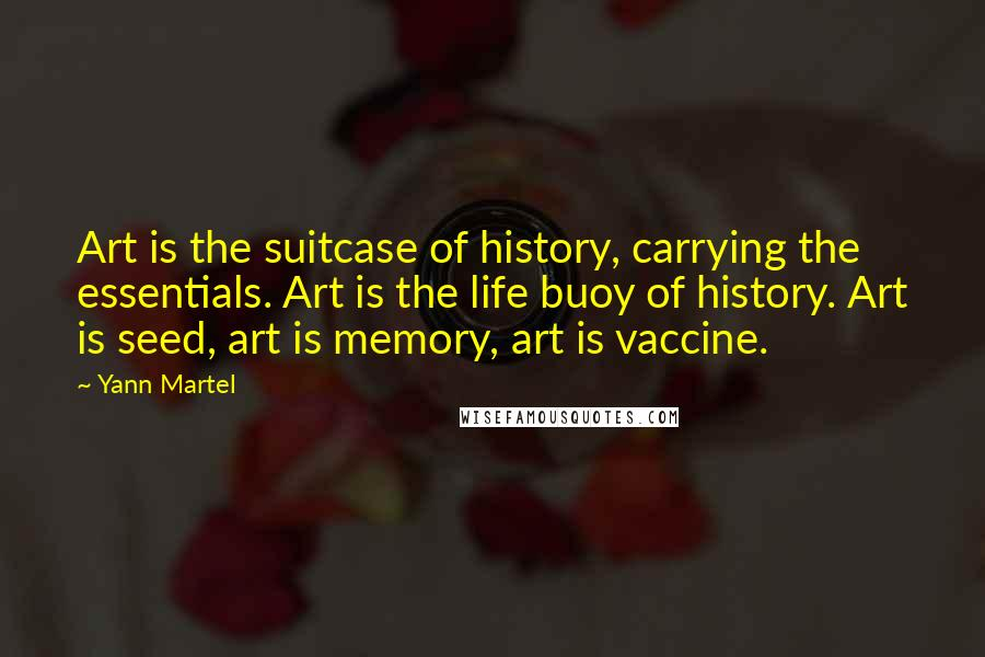 Yann Martel quotes: Art is the suitcase of history, carrying the essentials. Art is the life buoy of history. Art is seed, art is memory, art is vaccine.