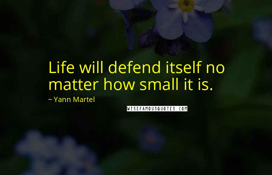 Yann Martel quotes: Life will defend itself no matter how small it is.