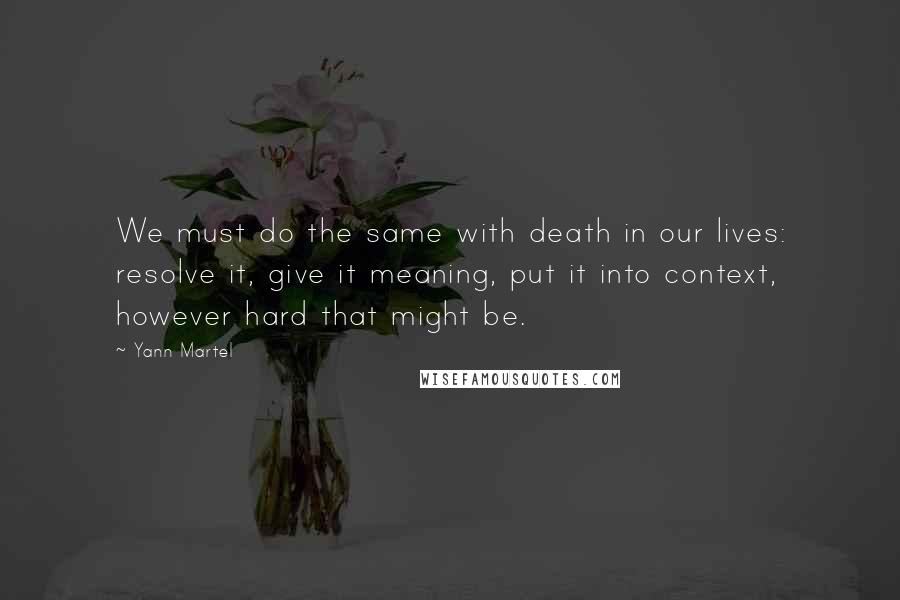 Yann Martel quotes: We must do the same with death in our lives: resolve it, give it meaning, put it into context, however hard that might be.