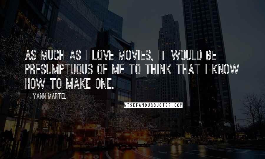 Yann Martel quotes: As much as I love movies, it would be presumptuous of me to think that I know how to make one.