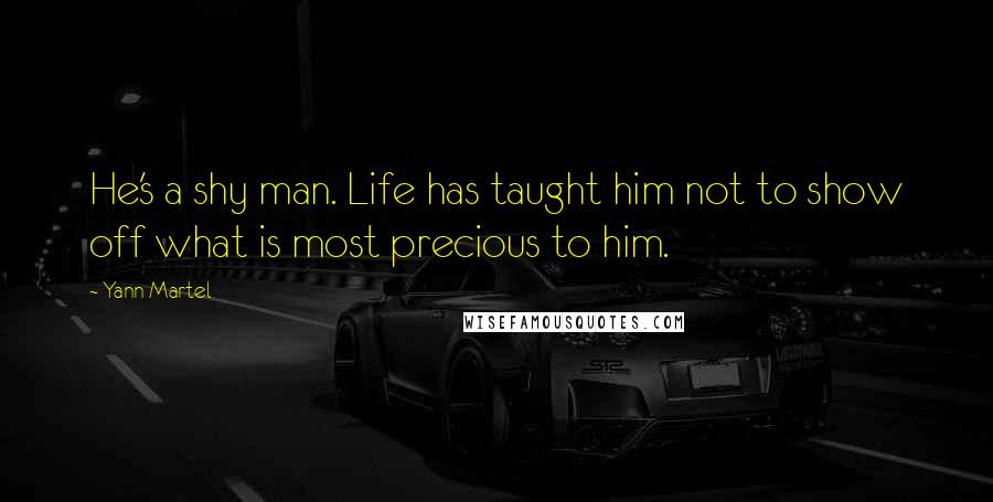 Yann Martel quotes: He's a shy man. Life has taught him not to show off what is most precious to him.