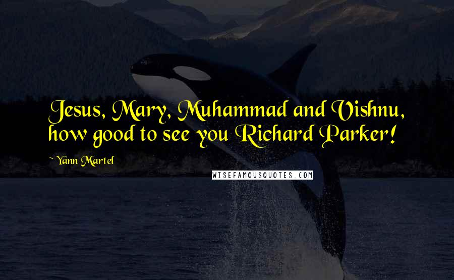 Yann Martel quotes: Jesus, Mary, Muhammad and Vishnu, how good to see you Richard Parker!