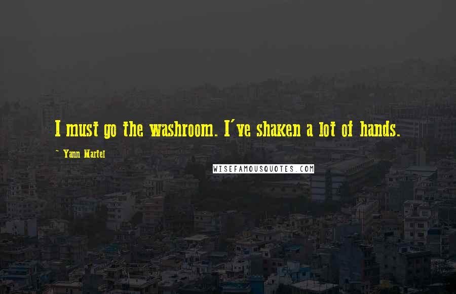 Yann Martel quotes: I must go the washroom. I've shaken a lot of hands.