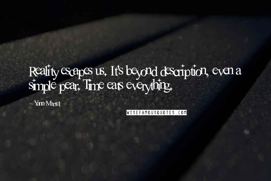Yann Martel quotes: Reality escapes us. It's beyond description, even a simple pear. Time eats everything.