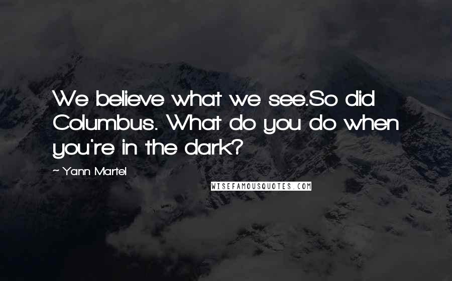 Yann Martel quotes: We believe what we see.So did Columbus. What do you do when you're in the dark?