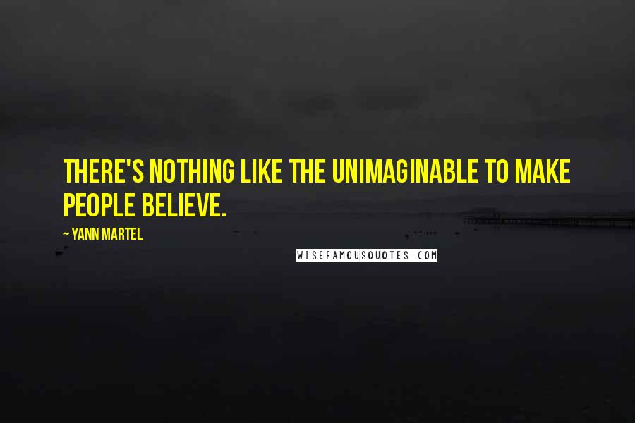 Yann Martel quotes: There's nothing like the unimaginable to make people believe.