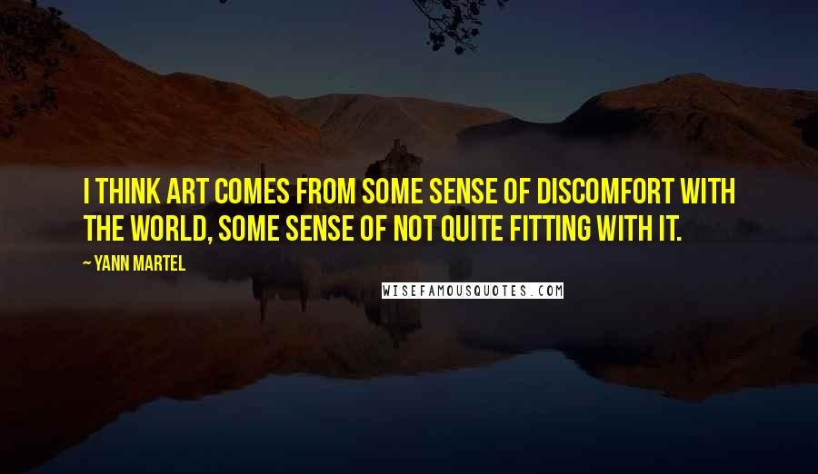 Yann Martel quotes: I think art comes from some sense of discomfort with the world, some sense of not quite fitting with it.