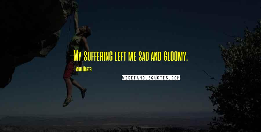 Yann Martel quotes: My suffering left me sad and gloomy.
