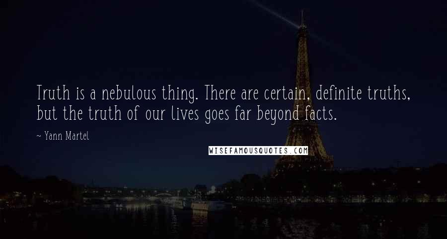 Yann Martel quotes: Truth is a nebulous thing. There are certain, definite truths, but the truth of our lives goes far beyond facts.
