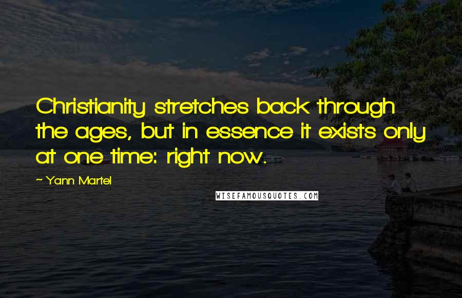 Yann Martel quotes: Christianity stretches back through the ages, but in essence it exists only at one time: right now.