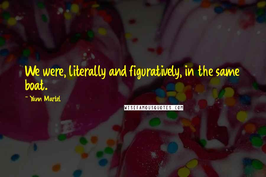 Yann Martel quotes: We were, literally and figuratively, in the same boat.