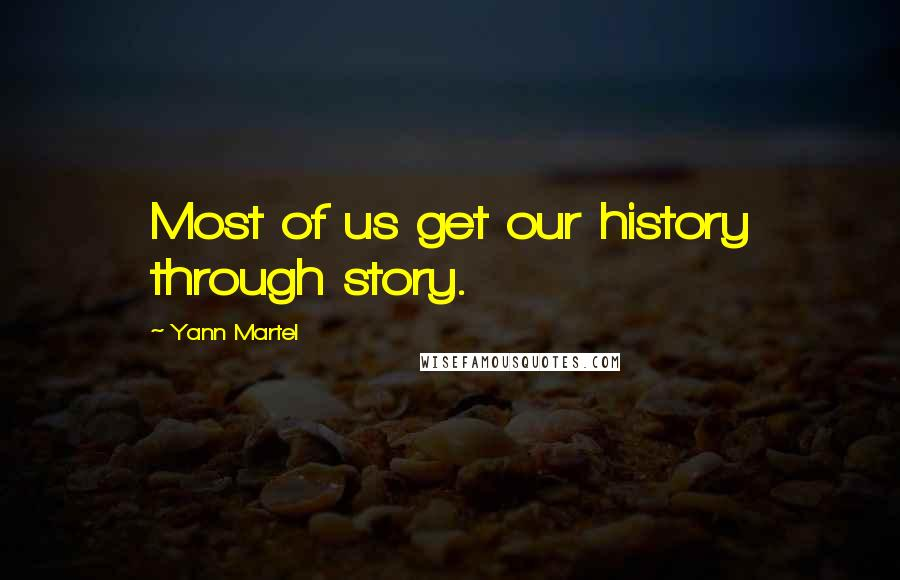 Yann Martel quotes: Most of us get our history through story.