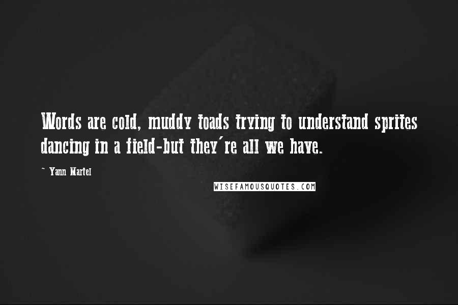 Yann Martel quotes: Words are cold, muddy toads trying to understand sprites dancing in a field-but they're all we have.