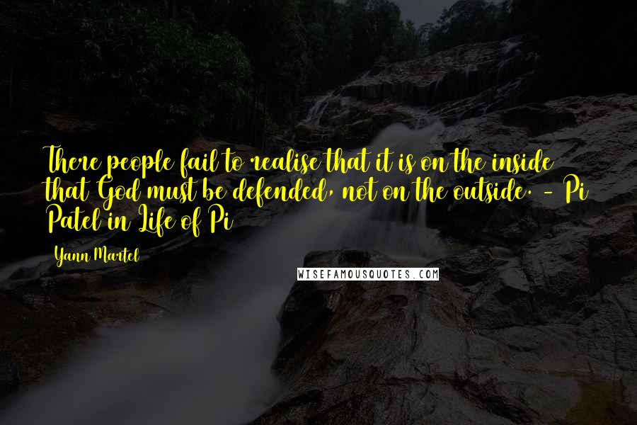Yann Martel quotes: There people fail to realise that it is on the inside that God must be defended, not on the outside. - Pi Patel in Life of Pi